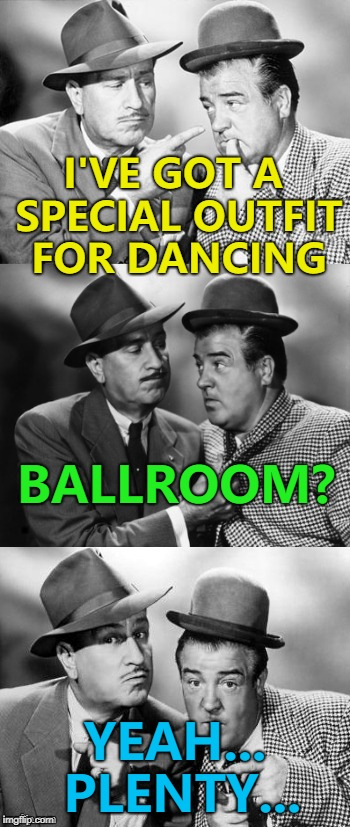 Always invest in good tailoring... :) | I'VE GOT A SPECIAL OUTFIT FOR DANCING YEAH... PLENTY... BALLROOM? | image tagged in abbott and costello crackin' wize,memes,dancing,ballroom | made w/ Imgflip meme maker