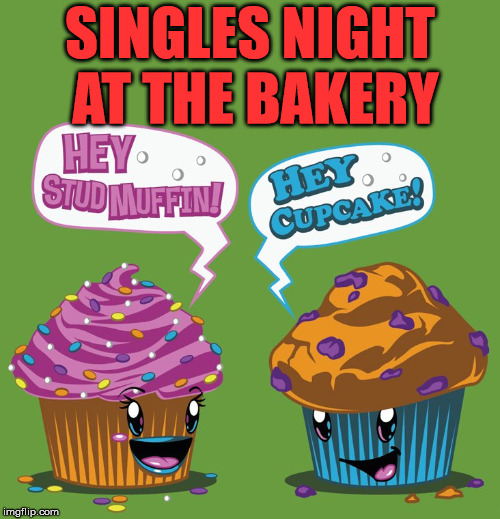 The night stays pretty tame until the Long John walks in. | SINGLES NIGHT AT THE BAKERY | image tagged in memes,bakery,muffins,cupcakes,funny meme,how cute | made w/ Imgflip meme maker