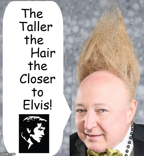 The    Taller    the         Hair     the     Closer     to     Elvis! | image tagged in vince vance,elvis presley,heaven,the king,tall hair dude,the church of elvis | made w/ Imgflip meme maker