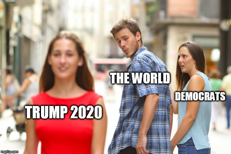 Distracted Boyfriend Meme | TRUMP 2020 THE WORLD DEMOCRATS | image tagged in memes,distracted boyfriend | made w/ Imgflip meme maker
