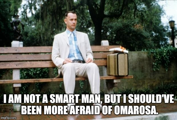 At a bus stop outside 1600 Pennsylvania | I AM NOT A SMART MAN, BUT I SHOULD'VE BEEN MORE AFRAID OF OMAROSA. | image tagged in forrest gump | made w/ Imgflip meme maker