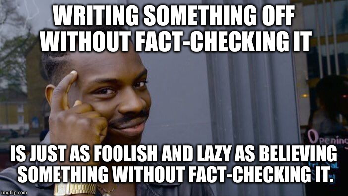 Especially since it's no harder either way. | WRITING SOMETHING OFF WITHOUT FACT-CHECKING IT IS JUST AS FOOLISH AND LAZY AS BELIEVING SOMETHING WITHOUT FACT-CHECKING IT. | image tagged in memes,roll safe think about it,alternative facts,fact check,politics | made w/ Imgflip meme maker