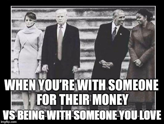 Obama and Michelle  | WHEN YOU'RE WITH SOMEONE FOR THEIR MONEY | image tagged in obama and wife,obama and michell,melania and trump,melania mad,trump with obama,trump inauguration | made w/ Imgflip meme maker