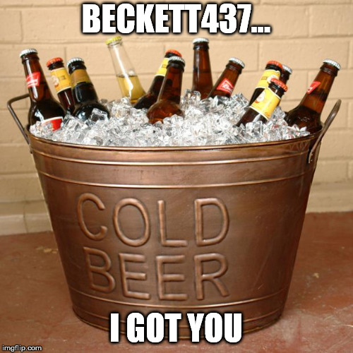 Ice Bucket of beer challenge | BECKETT437... I GOT YOU | image tagged in ice bucket of beer challenge | made w/ Imgflip meme maker