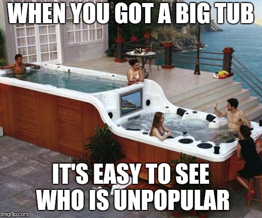Rub a Dub Dub | WHEN YOU GOT A BIG TUB IT'S EASY TO SEE WHO IS UNPOPULAR | image tagged in hot tub,popular | made w/ Imgflip meme maker