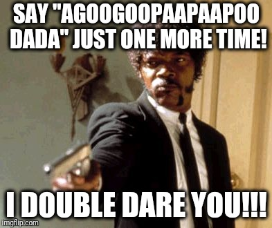 "Say That Again I Dare You | SAY ""AGOOGOOPAAPAAPOO DADA"" JUST ONE MORE TIME! I DOUBLE DARE YOU!!! 