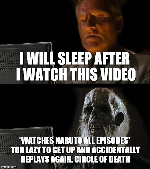 Ill Just Wait Here | I WILL SLEEP AFTER I WATCH THIS VIDEO *WATCHES NARUTO ALL EPISODES* TOO LAZY TO GET UP AND ACCIDENTALLY REPLAYS AGAIN. CIRCLE OF DEATH | image tagged in memes,ill just wait here | made w/ Imgflip meme maker