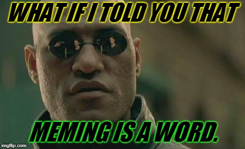 You're wrong if you say it isn't. :) | WHAT IF I TOLD YOU THAT MEMING IS A WORD. | image tagged in memes,matrix morpheus,nixieknox,meming,verbs,look it up | made w/ Imgflip meme maker