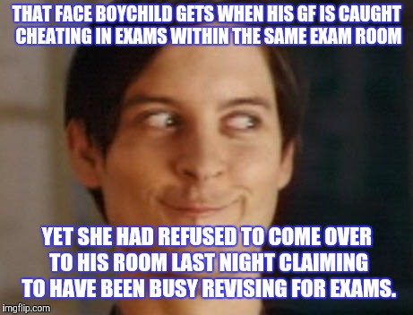 Spiderman Peter Parker | THAT FACE BOYCHILD GETS WHEN HIS GF IS CAUGHT CHEATING IN EXAMS WITHIN THE SAME EXAM ROOM YET SHE HAD REFUSED TO COME OVER TO HIS ROOM LAST  | image tagged in memes,spiderman peter parker | made w/ Imgflip meme maker