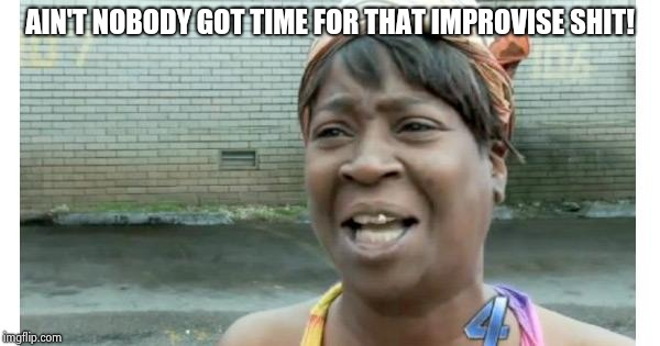 ain't nobody got time for that | AIN'T NOBODY GOT TIME FOR THAT IMPROVISE SHIT! | image tagged in ain't nobody got time for that | made w/ Imgflip meme maker