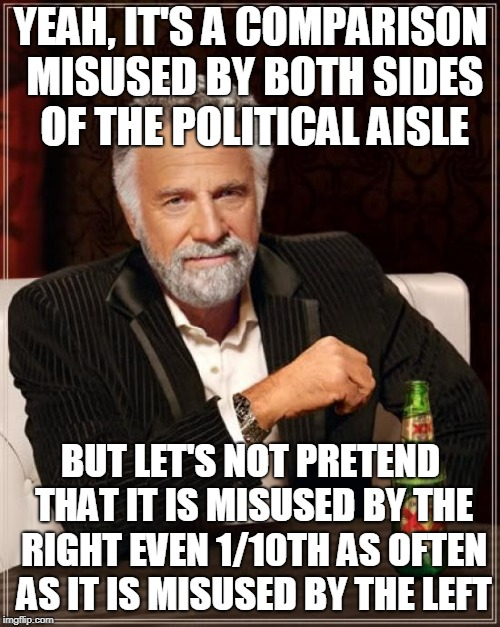 The Most Interesting Man In The World Meme | YEAH, IT'S A COMPARISON MISUSED BY BOTH SIDES OF THE POLITICAL AISLE BUT LET'S NOT PRETEND THAT IT IS MISUSED BY THE RIGHT EVEN 1/10TH AS OF | image tagged in memes,the most interesting man in the world | made w/ Imgflip meme maker