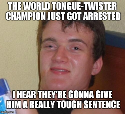 10 Guy |  THE WORLD TONGUE-TWISTER CHAMPION JUST GOT ARRESTED; I HEAR THEY'RE GONNA GIVE HIM A REALLY TOUGH SENTENCE | image tagged in memes,10 guy,tongue,twister,corny joke | made w/ Imgflip meme maker
