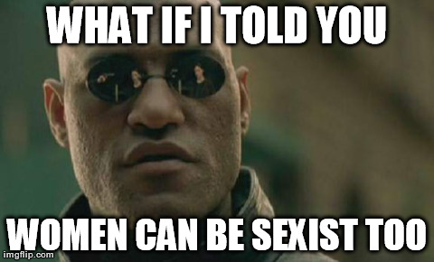 You are sexist, man