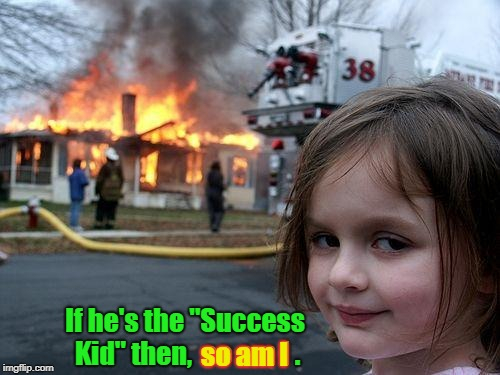 "Disaster Girl | If he's the ""Success Kid"" then,  so am I . so am I 