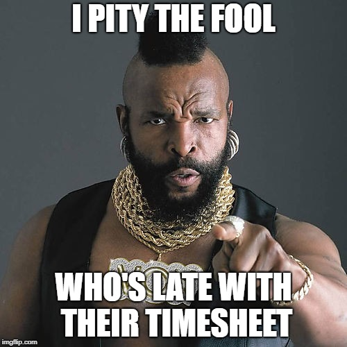 Mr T Pity The Fool |  I PITY THE FOOL; WHO'S LATE WITH THEIR TIMESHEET | image tagged in memes,mr t pity the fool | made w/ Imgflip meme maker