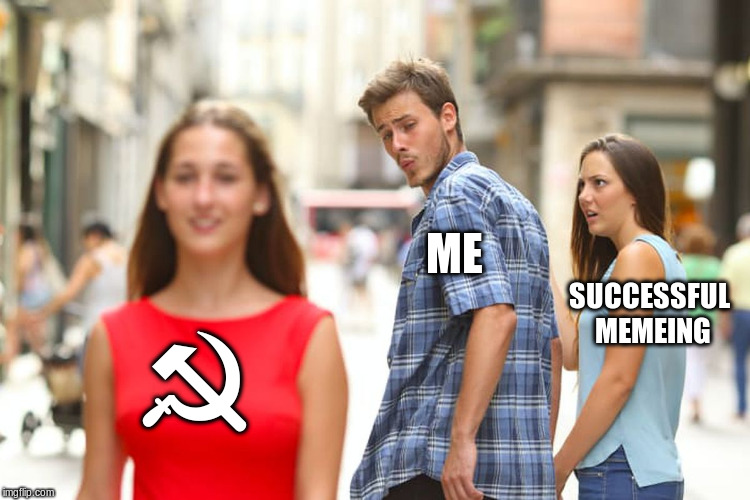 Distracted Boyfriend | ☭ ME SUCCESSFUL MEMEING | image tagged in memes,distracted boyfriend | made w/ Imgflip meme maker