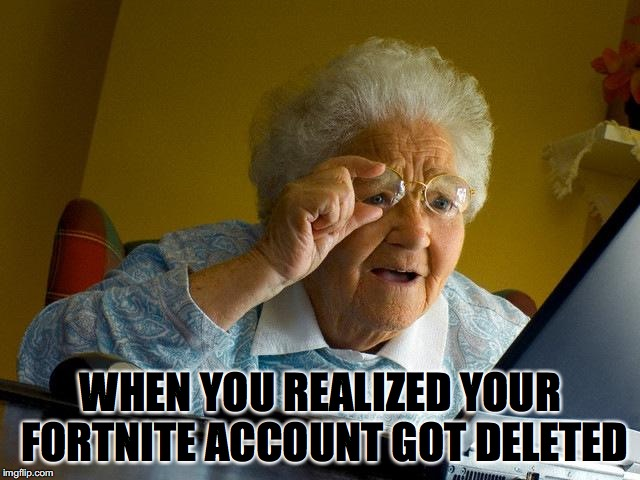 Grandma Finds The Internet | WHEN YOU REALIZED YOUR FORTNITE ACCOUNT GOT DELETED | image tagged in memes,grandma finds the internet | made w/ Imgflip meme maker