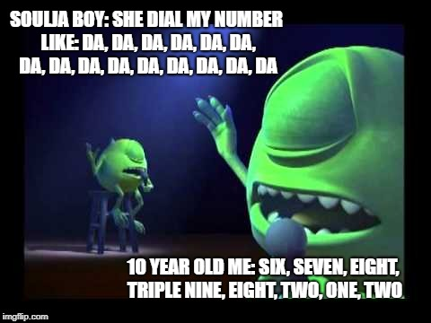 Mike Wazowski |  SOULJA BOY: SHE DIAL MY NUMBER LIKE: DA, DA, DA, DA, DA, DA, DA, DA, DA, DA, DA, DA, DA, DA, DA; 10 YEAR OLD ME: SIX, SEVEN, EIGHT, TRIPLE NINE, EIGHT, TWO, ONE, TWO | image tagged in funny memes,comedy,instagram,mike wazowski,memes,twitter | made w/ Imgflip meme maker
