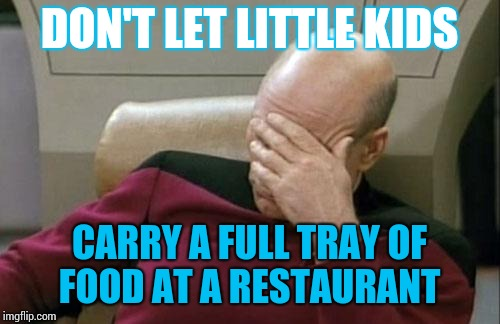 Captain Picard Facepalm | DON'T LET LITTLE KIDS CARRY A FULL TRAY OF FOOD AT A RESTAURANT | image tagged in memes,captain picard facepalm | made w/ Imgflip meme maker