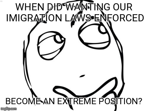 Question Rage Face Meme | WHEN DID WANTING OUR IMIGRATION LAWS ENFORCED BECOME AN EXTREME POSITION? | image tagged in memes,question rage face | made w/ Imgflip meme maker