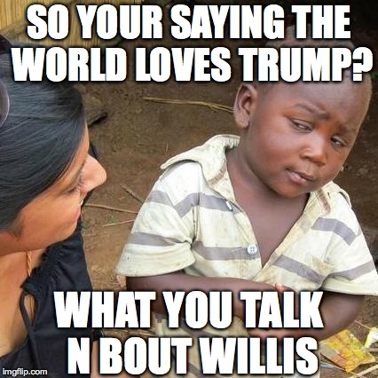 Third World Skeptical Kid Meme | SO YOUR SAYING THE WORLD LOVES TRUMP? WHAT YOU TALK N BOUT WILLIS | image tagged in memes,third world skeptical kid | made w/ Imgflip meme maker