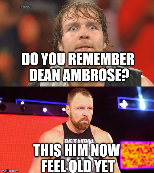 Dean Ambrose Return  | DO YOU REMEMBER DEAN AMBROSE? THIS HIM NOW FEEL OLD YET | image tagged in dean ambrose,wwe,memes | made w/ Imgflip meme maker