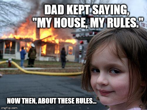 "Rules of the House | DAD KEPT SAYING, ""MY HOUSE, MY RULES."" NOW THEN, ABOUT THESE RULES... 