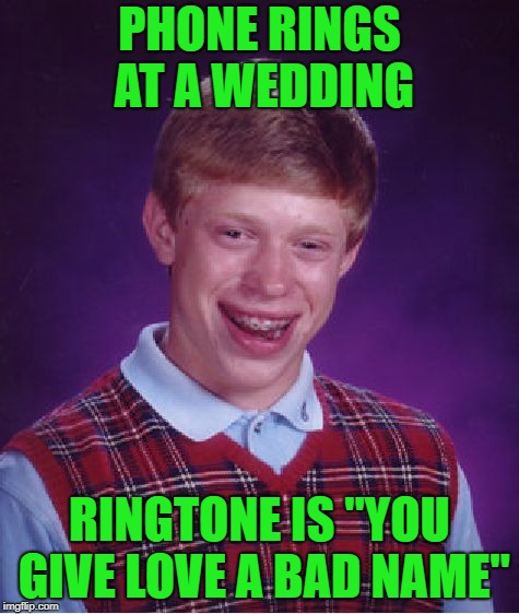 "Bad Luck Brian Meme | PHONE RINGS AT A WEDDING RINGTONE IS ""YOU GIVE LOVE A BAD NAME"" 