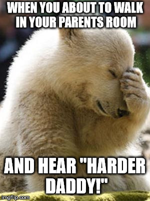 "Facepalm Bear | WHEN YOU ABOUT TO WALK IN YOUR PARENTS ROOM AND HEAR ""HARDER DADDY!"" 