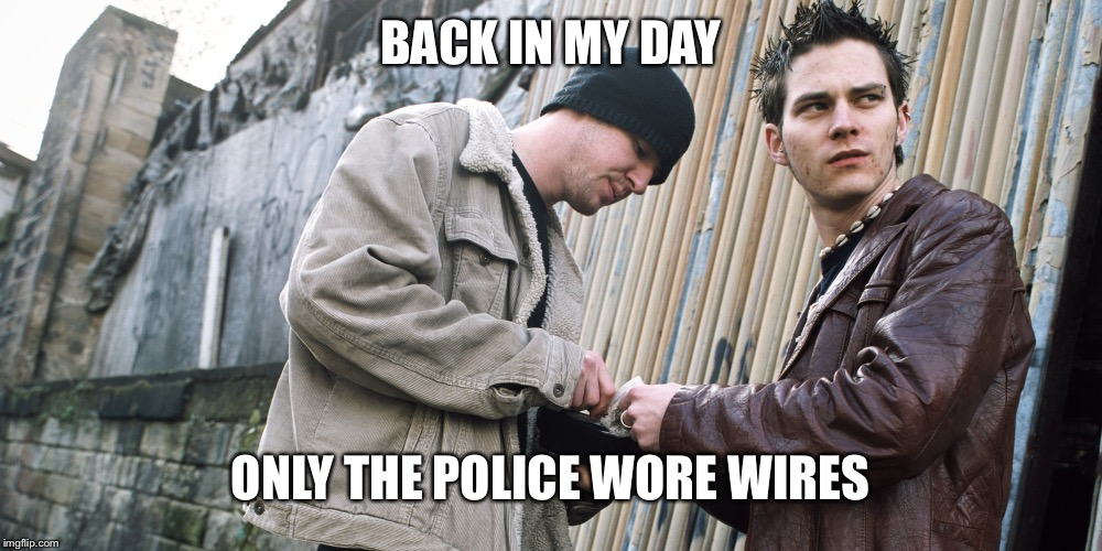 Drug Dealer | BACK IN MY DAY ONLY THE POLICE WORE WIRES | image tagged in drug dealer | made w/ Imgflip meme maker