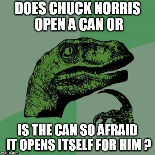 chuck might open a can of WHOOPED YO ASS with both hands behind his back blindfolded!!!! |  DOES CHUCK NORRIS OPEN A CAN OR; IS THE CAN SO AFRAID IT OPENS ITSELF FOR HIM ? | image tagged in memes,philosoraptor,chuck norris,open,a,can | made w/ Imgflip meme maker