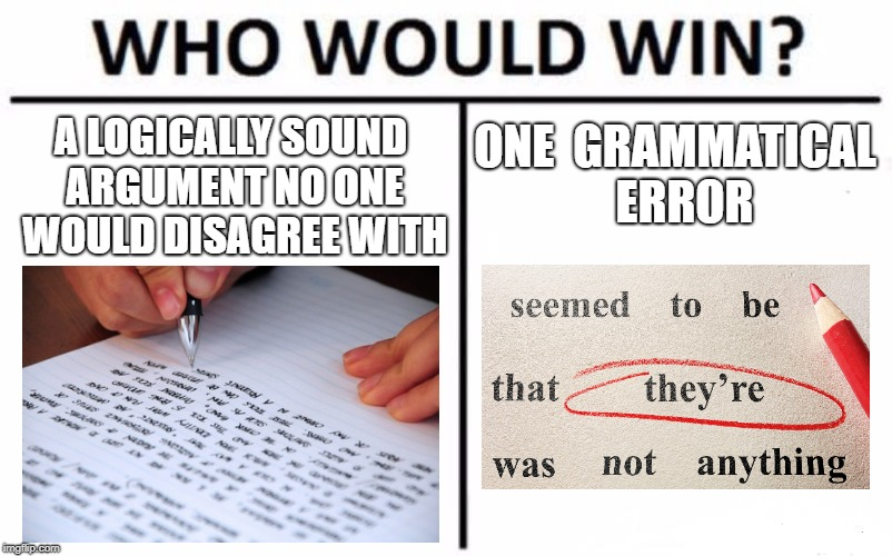 Winning an argument | A LOGICALLY SOUND ARGUMENT NO ONE WOULD DISAGREE WITH ONE GRAMMATICAL ERROR | image tagged in memes,who would win | made w/ Imgflip meme maker
