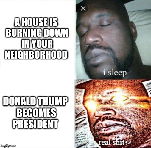 Sleeping Shaq Meme | A HOUSE IS BURNING DOWN IN YOUR NEIGHBORHOOD DONALD TRUMP BECOMES PRESIDENT | image tagged in memes,sleeping shaq | made w/ Imgflip meme maker