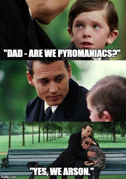 "Finding Neverland | ""DAD - ARE WE PYROMANIACS?"" ""YES, WE ARSON."" 