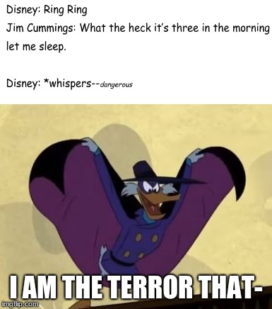 Getting Dangerously Dangerous | I AM THE TERROR THAT- | image tagged in memes,funny,funny memes,disney,90's,1990's | made w/ Imgflip meme maker