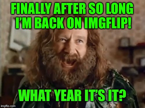 What Year Is It | FINALLY AFTER SO LONG I'M BACK ON IMGFLIP! WHAT YEAR IT'S IT? | image tagged in memes,what year is it | made w/ Imgflip meme maker