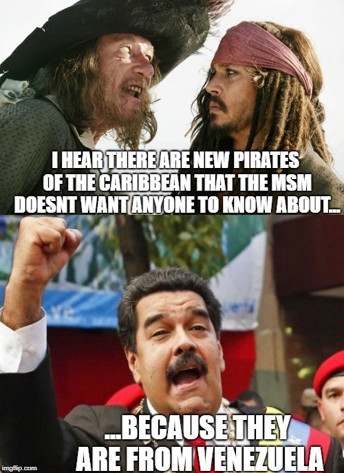 When Socialism fails, the liberals cover it up. |  I HEAR THERE ARE NEW PIRATES OF THE CARIBBEAN THAT THE MSM DOESNT WANT ANYONE TO KNOW ABOUT... ...BECAUSE THEY ARE FROM VENEZUELA | image tagged in fake news,mainstream media,venezuela,pirates of the carribean,democratic socialism,liberal hypocrisy | made w/ Imgflip meme maker