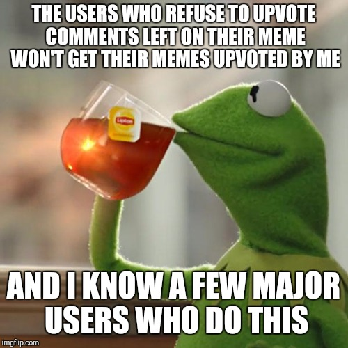 It's gotten ridiculous lately to the point of being pathetic. It's bad form. If you don't like to participate, then quit. | THE USERS WHO REFUSE TO UPVOTE COMMENTS LEFT ON THEIR MEME WON'T GET THEIR MEMES UPVOTED BY ME AND I KNOW A FEW MAJOR USERS WHO DO THIS | image tagged in memes,but thats none of my business,kermit the frog,no upvotes | made w/ Imgflip meme maker