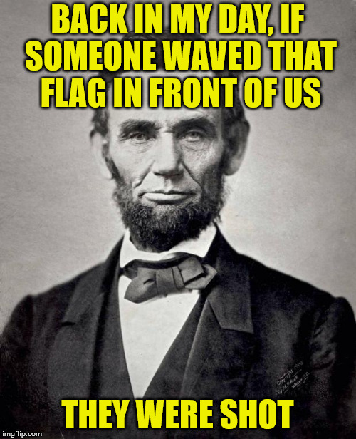 Abe lincoln | BACK IN MY DAY, IF SOMEONE WAVED THAT FLAG IN FRONT OF US THEY WERE SHOT | image tagged in abe lincoln | made w/ Imgflip meme maker
