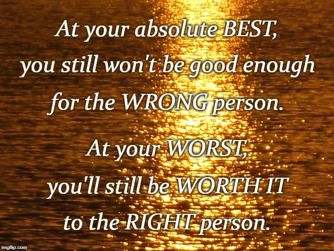 Choose the Right One | At your absolute BEST, to the RIGHT person. you still won't be good enough for the WRONG person. At your WORST, you'll still be WORTH IT | image tagged in right person,wrong person,your best,your worst,worth it,not good enough | made w/ Imgflip meme maker
