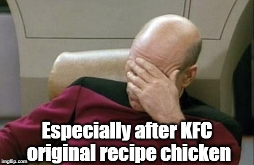 Captain Picard Facepalm Meme | Especially after KFC original recipe chicken | image tagged in memes,captain picard facepalm | made w/ Imgflip meme maker