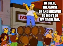 Cheers | TO BEER , THE CAUSE OF AND ANSWER TO MOST OF MY PROBLEMS | image tagged in memes,homer simpson,simpsons,beer,funny | made w/ Imgflip meme maker