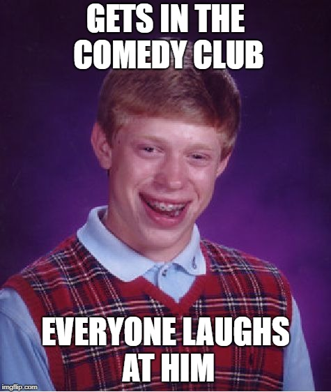 Bad Luck Brian Meme | GETS IN THE COMEDY CLUB EVERYONE LAUGHS AT HIM | image tagged in memes,bad luck brian | made w/ Imgflip meme maker