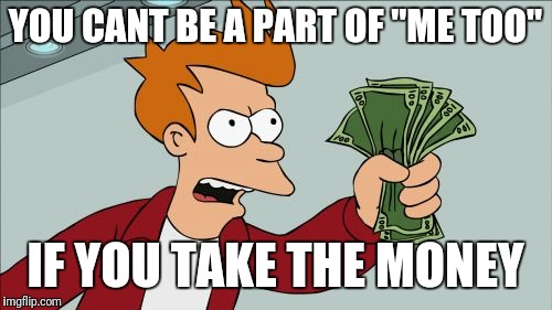 "Shut Up And Take My Money Fry | YOU CANT BE A PART OF ""ME TOO"" IF YOU TAKE THE MONEY 