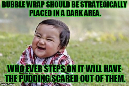Evil Toddler Meme | BUBBLE WRAP SHOULD BE STRATEGICALLY PLACED IN A DARK AREA. WHO EVER STEPS ON IT WILL HAVE THE PUDDING SCARED OUT OF THEM. | image tagged in memes,evil toddler | made w/ Imgflip meme maker
