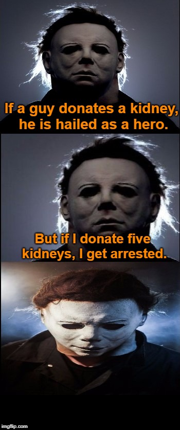 Bad Joke Michael Myers  | If a guy donates a kidney, he is hailed as a hero. But if I donate five kidneys, I get arrested. | image tagged in bad joke michael myers,michael myers,halloween,memes | made w/ Imgflip meme maker
