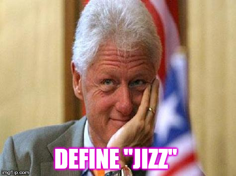 "smiling bill clinton | DEFINE ""JIZZ"" 