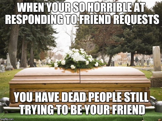 Friend request | WHEN YOUR SO HORRIBLE AT RESPONDING TO FRIEND REQUESTS YOU HAVE DEAD PEOPLE STILL TRYING TO BE YOUR FRIEND | image tagged in friend request | made w/ Imgflip meme maker