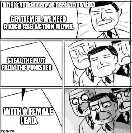 Alright Gentlemen We Need A New Idea | GENTLEMEN, WE NEED A KICK ASS ACTION MOVIE. STEAL THE PLOT FROM THE PUNISHER WITH A FEMALE LEAD. | image tagged in memes,alright gentlemen we need a new idea | made w/ Imgflip meme maker