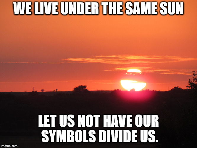 redsunset | WE LIVE UNDER THE SAME SUN LET US NOT HAVE OUR SYMBOLS DIVIDE US. | image tagged in redsunset | made w/ Imgflip meme maker